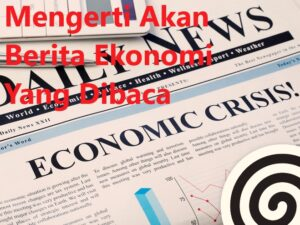 Mengerti Akan Berita Ekonomi Yang Dibaca